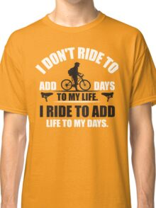 I don't ride to add days to my life. I ride to add life to my days. Classic T-Shirt