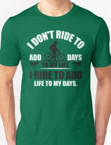 I don't ride to add days to my life. I ride to add life to my days. Unisex T-Shirt