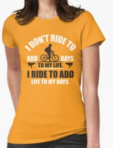 I don't ride to add days to my life. I ride to add life to my days. Womens Fitted T-Shirt