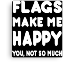 Flags Make Me Happy You, Not So Much - Tshirts & Hoodies Canvas Print