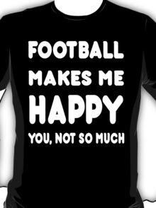Football Makes Me Happy You, Not So Much - Tshirts & Hoodies T-Shirt