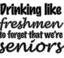 Drinking Like Freshmen To Forget That We're Seniors by reclaimedforyou