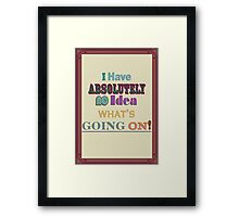 I have absolutely No Idea what's going on! Framed Print