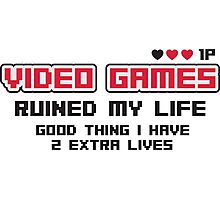 Video games ruined my life. Good thing I have 2 extra lives Photographic Print
