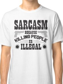 Sarcasm, because killing people is illegal Classic T-Shirt