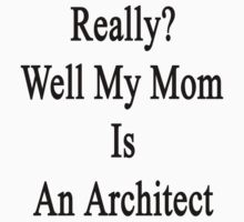 Really? Well My Mom Is An Architect  by supernova23