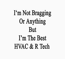 I'm Not Bragging Or Anything But I'm The Best HVAC & R Tech  Unisex T-Shirt