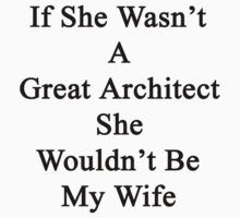 If She Wasn't A Great Architect She Wouldn't Be My Wife  by supernova23