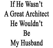 If He Wasn't A Great Architect He Wouldn't Be My Husband  by supernova23