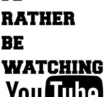 I'd Rather Be Watching YouTube by mythicalrush