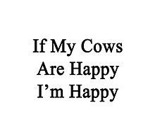 If My Cows Are Happy I'm Happy  Photographic Print