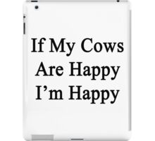 If My Cows Are Happy I'm Happy  iPad Case/Skin