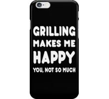 Grilling Makes Me Happy You, Not So Much - Tshirts & Hoodies iPhone Case/Skin
