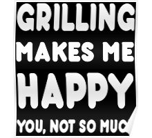 Grilling Makes Me Happy You, Not So Much - Tshirts & Hoodies Poster