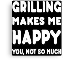 Grilling Makes Me Happy You, Not So Much - Tshirts & Hoodies Canvas Print