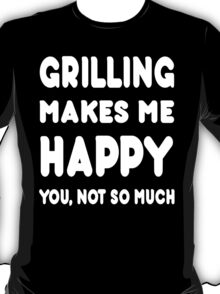 Grilling Makes Me Happy You, Not So Much - Tshirts & Hoodies T-Shirt