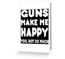 Guns Make Me Happy You, Not So Much - Tshirts & Hoodies Greeting Card
