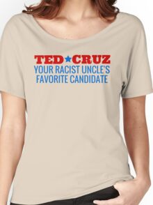 Ted Cruz - Your Racist Uncle's Favorite Candidate Women's Relaxed Fit T-Shirt
