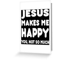 Jesus Makes Me Happy You, Not So Much - Tshirts & Hoodies Greeting Card