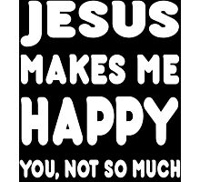 Jesus Makes Me Happy You, Not So Much - Tshirts & Hoodies Photographic Print