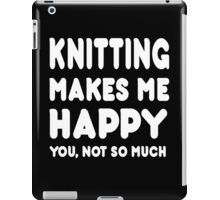 knitting Makes Me Happy You, Not So Much - Tshirts & Hoodies iPad Case/Skin