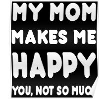 My Mom Makes Me Happy You, Not So Much - Tshirts & Hoodies Poster
