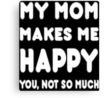 My Mom Makes Me Happy You, Not So Much - Tshirts & Hoodies Canvas Print