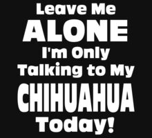 Leave Me Alone I'm Only Talking To My Chihuahua Today - TShirts & Hoodies by funnyshirts2015