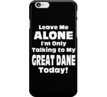 Leave Me Alone I'm Only Talking To My Great Dane Today - TShirts & Hoodies iPhone Case/Skin