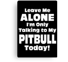 Leave Me Alone I'm Only Talking To My Pitbull Today - TShirts & Hoodies Canvas Print