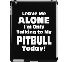 Leave Me Alone I'm Only Talking To My Pitbull Today - TShirts & Hoodies iPad Case/Skin