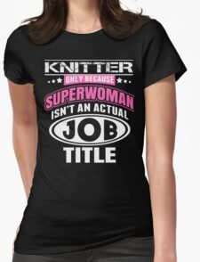 Knitter Only Because Super Woman Isn't An Actual Job Title - TShirts & Hoodies T-Shirt