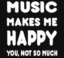 Music Makes Me Happy You, Not So Much - Tshirts & Hoodies by custom222
