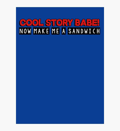 Cool story babe! now make me a sandwich Photographic Print