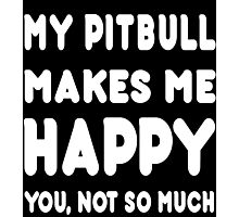 My Pitbull Makes Me Happy You, Not So Much - Tshirts & Hoodies Photographic Print