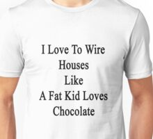 I Love To Wire Houses Like A Fat Kid Loves Chocolate  Unisex T-Shirt