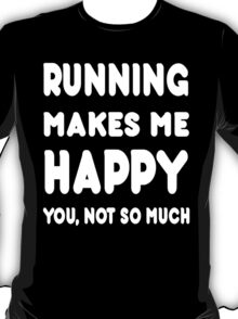 Running Makes Me Happy You, Not So Much - Tshirts & Hoodies T-Shirt