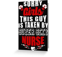 SORRY GIRLS THIS GUY IS TAKEN BY SUPER SEXY NURSE Greeting Card