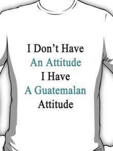 I Don't Have An Attitude I Have A Guatemalan Attitude  T-Shirt