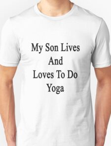 My Son Lives And Loves To Do Yoga  T-Shirt