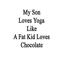 My Son Loves Yoga Like A Fat Kid Loves Chocolate  Photographic Print