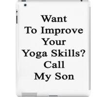 Want To Improve Your Yoga Skills? Call My Son  iPad Case/Skin