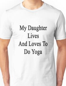 My Daughter Lives And Loves To Do Yoga  Unisex T-Shirt