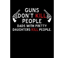 Guns Dont Kill People - Dads With Pretty Daughters Kill People Photographic Print