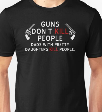 Guns Dont Kill People - Dads With Pretty Daughters Kill People Unisex T-Shirt
