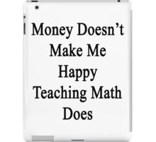 Money Doesn't Make Me Happy Teaching Math Does  iPad Case/Skin