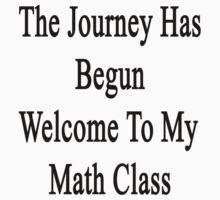 The Journey Has Begun Welcome To My Math Class  by supernova23