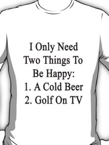 I Only Need Two Things To Be Happy 1. A Cold Beer 2. Golf On TV  T-Shirt