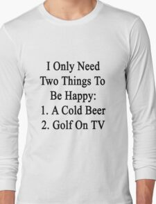 I Only Need Two Things To Be Happy 1. A Cold Beer 2. Golf On TV  Long Sleeve T-Shirt