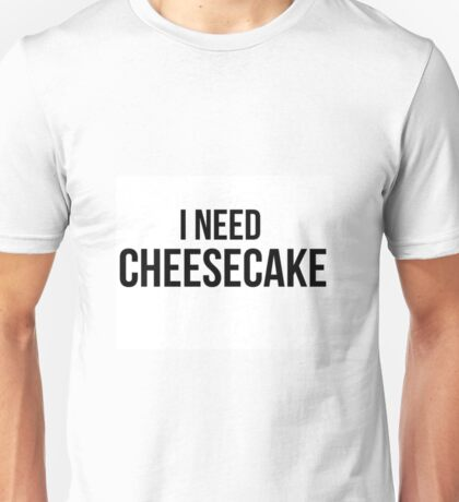 I Need Cheesecake Unisex T-Shirt